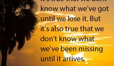 It's true that we dont know what we've got until we lose it.