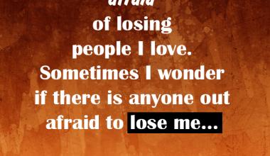 Afraid of lossing people I Love