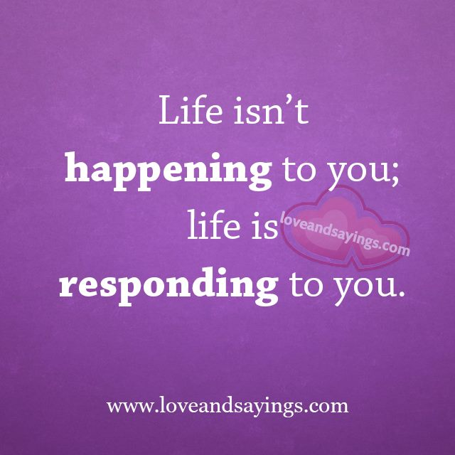 Life isn't happening to you