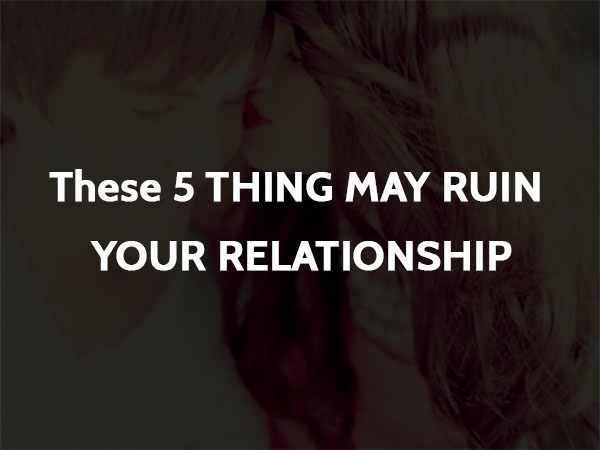 These 5 THING MAY RUIN YOUR RELATIONSHIP