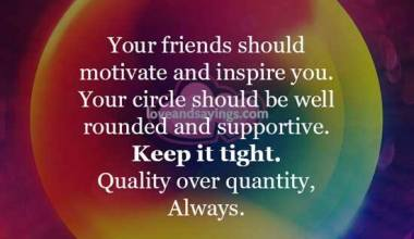 Your friends should motivate and inspire you