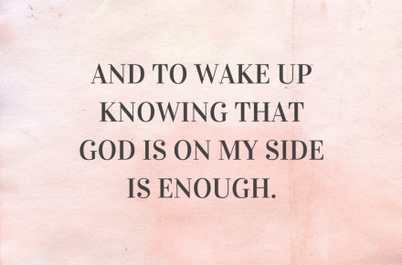 and to wake up knowing that God is on my side is enough