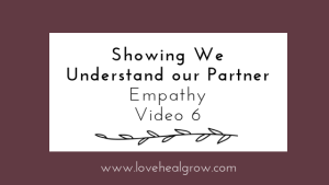 """A graphic that reads """"showing we understand our partner. empathy video 6"""". A Sacramento therapist can offer support with online couples therapy and marriage counseling in California. Contact an online therapist for support today!"""