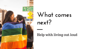 """A lesbian couple wrapped in a pride flag kiss with the text """"What comes next? Help with living out loud."""" Contact an online therapist in California for support with online LGBT therapy in california and other services."""
