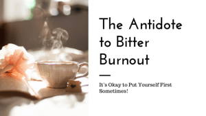 """A steaming cup of tea with the text """"The Antidote to Bitter Burnout. It's okay to put yourself first sometimes!"""" Contact a sacramnento therapist for support with online anxiety therapy and other services. A Sacramento therapist would be happy to support you!"""