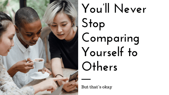 You'll Never Stop Comparing Yourself To Others (But That's Okay)