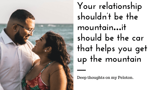 Your relationship shouldn't be the mountain…it should be the car that helps you get up the mountain.