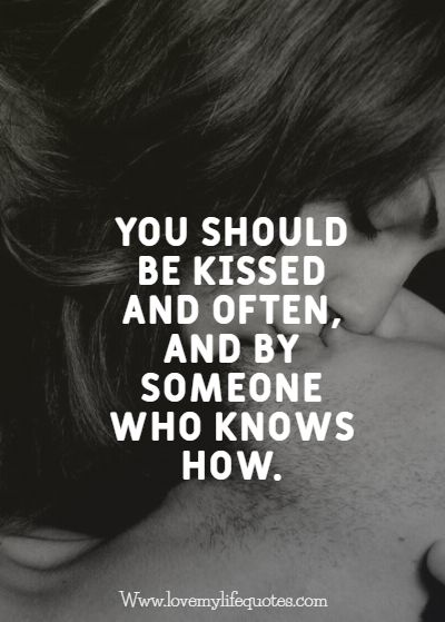 you should be kissed and often by someone who knows how