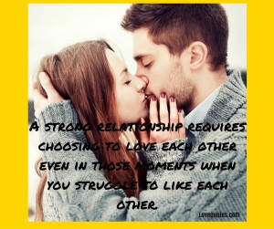 Love Quotes -A strong relationship requires choosing to love each other even in those moments when you struggle to like each other.
