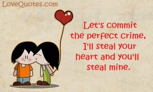 Love Quotes - Let's commit the perfect crime, I'll steal your heart and you'll steal mine.