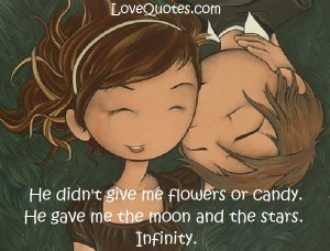 Love Quotes - He didn't give me flowers or candy. He gave me the moon and the starts. Infinity.