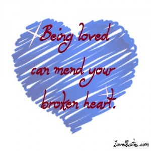 Love Quotes - Being loved can mend your broken heart.