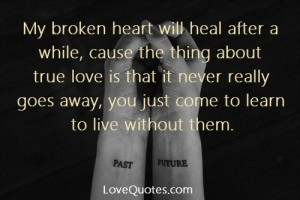 Love Quotes - My broken heart will heal after a while, cause the thing about true love is that it never really goes away, you just come to learn to live without them