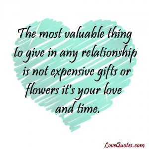 Love Quotes - The most valuable thing to give in any relationship is not expensive gifts or flowers it's your love and time.