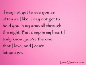 Love Quotes - I may not get to see you as often as I like. I may not get to hold you in my arms all through the night. But deep in my heart I truly know, you're the one that I love, and I can't let you go.