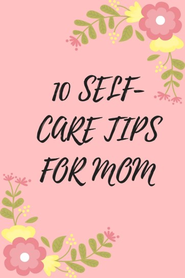10 SELF-CARE TIPS FOR MOM