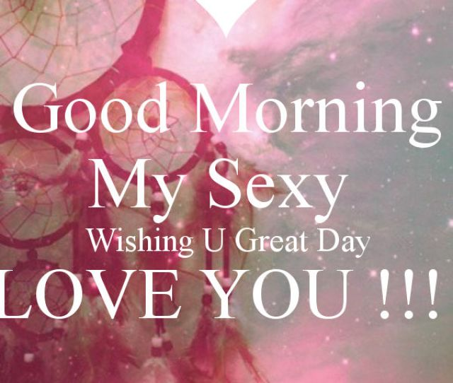 Good Morning My Sexy Wishing You A Great Day Pictures Photos