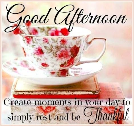 Good Afternoon Create Moments And Be Thankful Pictures