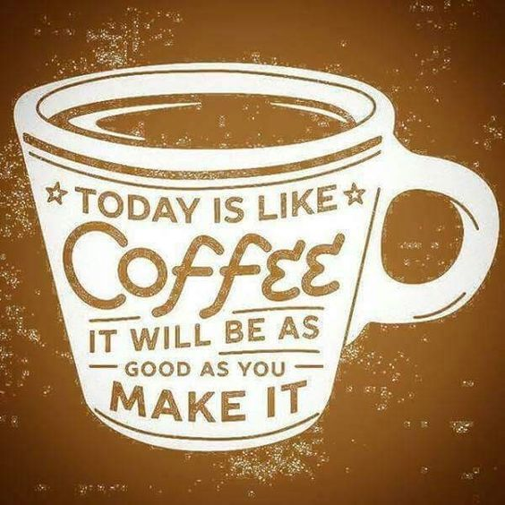 Today Is Like Coffee It Will Be As Good As You Make It