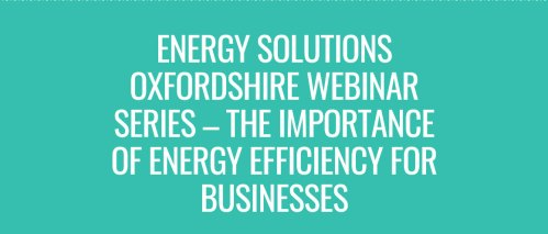 Series of webinars on the importance of energy efficiency for businesses [Energy Solutions Oxford/ OxFutures] @ Online
