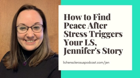 """Image of the author, Jen on the left hand size of the image, with a white box next to her, with black text reading """"How to Find Peace After Stress Triggers Your LS, Jennifer's Story"""" which is the title of her interview episode with Lichen Sclerosus Podcast. The background frame around the text box is teal."""