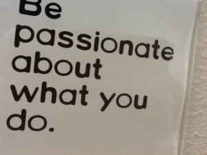 Be passionate about what you do