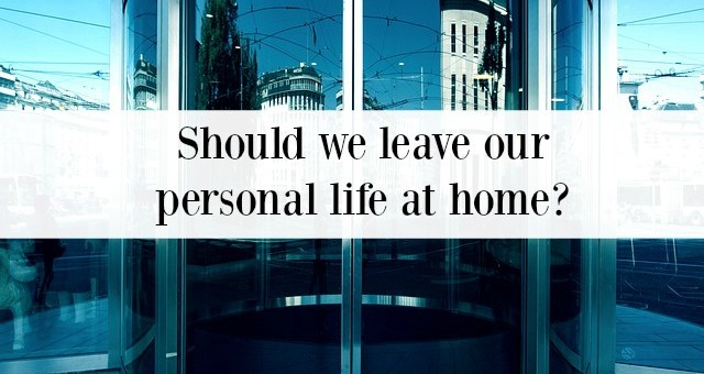 Should we leave our personal life at home?