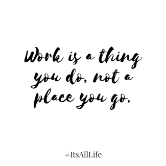 Work is a thing you do, not a place you go.