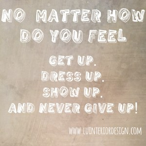 no matter how do you feel, get up, dress up, show up, and never give up