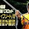 【イフリート】いそっち-礒村雅俊さんががまかつラグゼの注目バスロッドの特長を解説