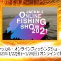 ジャッカル・オンラインフィッシングショー2021【2021年1/22(金)〜1/24(日) オンラインで開催】