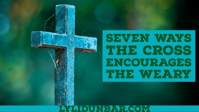 7 Ways the Cross Encourages the Weary | lylidunbar.com