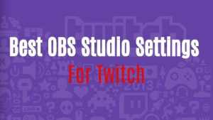 Best OBS Studio Settings For Twitch