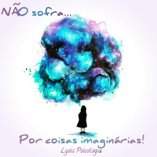 Quantas vezes sua imaginação te fez sofrer? Aprenda e não sofra por antecedência!