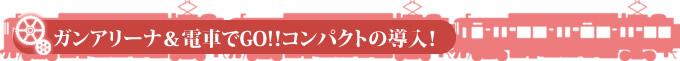 ガンアリーナ&電車でGO!!コンパクトの導入!