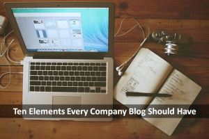 Understanding the Ten Elements Every Company Blog Should Have