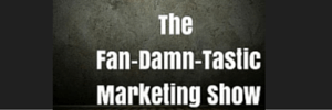 The Fan-Damn-Tastic Marketing Show