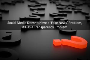 Social Media Doesn't Have a 'Fake News' Problem, it Has a Transparency Problem