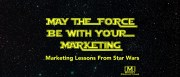 May The Force Be With Your Marketing - Marketing Lessons from Star Wars