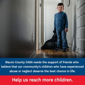 Macon County CASA needs sthe support of friends who believe that our community's children who have experienced abuse or neglect deserve the best chance in life. Help us reach more children.