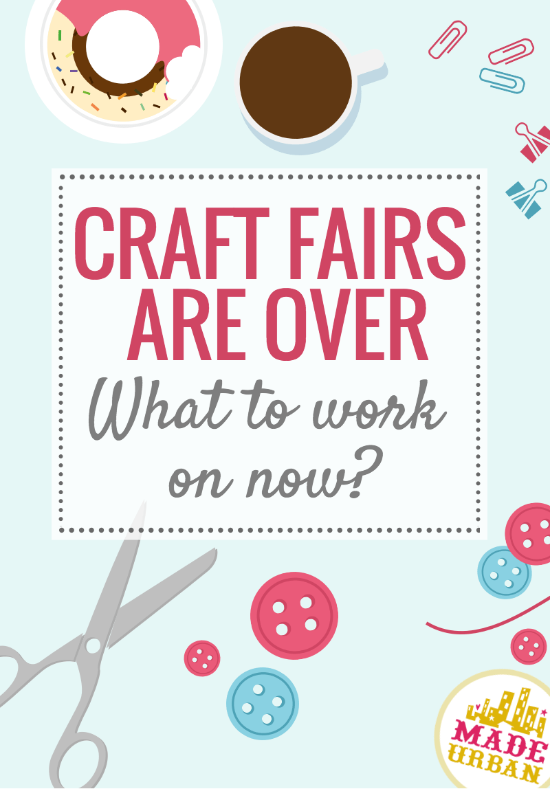 Craft Fairs are Over – What to Work on Now