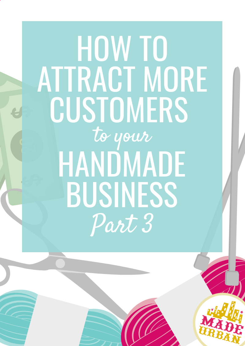 How to Attract More Customers to your Handmade Business (Part 3)