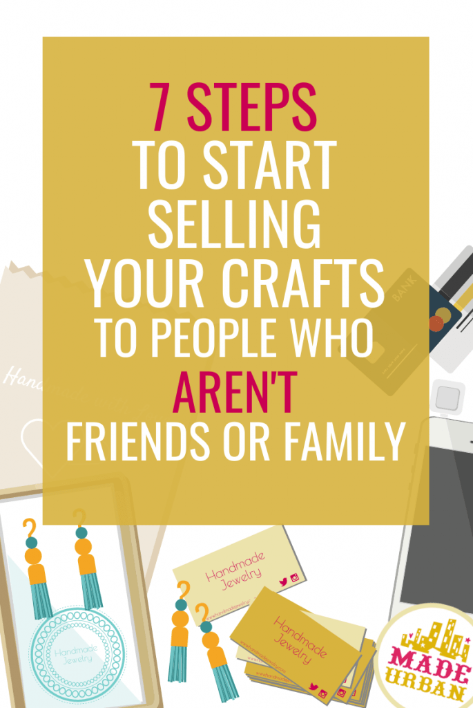7 Steps to Start Selling your Crafts to people who Aren't Friends or Family