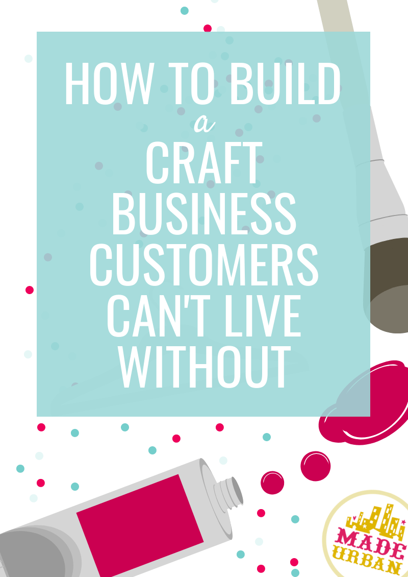 How to Build a Craft Business Customers Can't Live Without