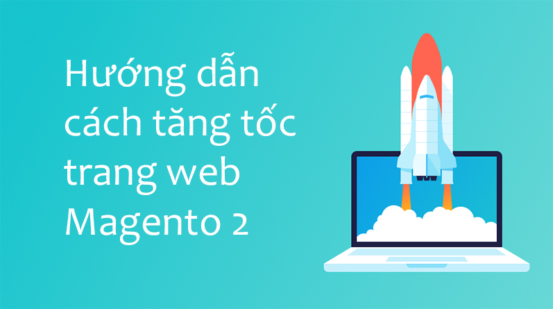 Hướng dẫn cách tăng tốc trang web Magento 2