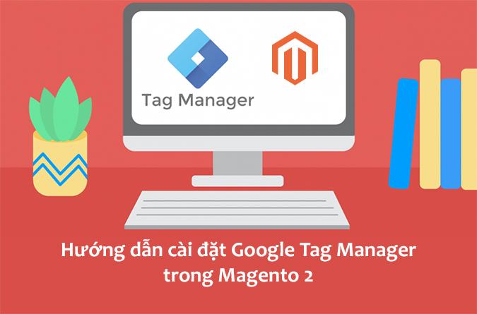 Hướng dẫn cài đặt Google Tag Manager trong Magento 2