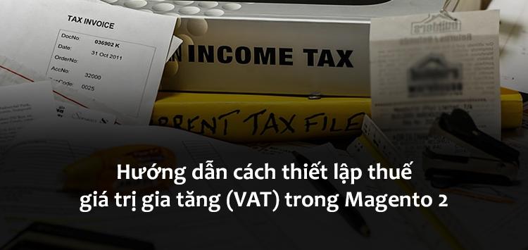 Hướng dẫn cách thiết lập thuế giá trị gia tăng (VAT) trong Magento 2