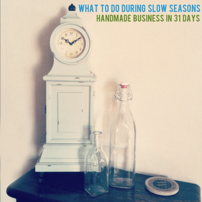 {Handmade Business in 31 Days — Day 11, What to do during slow seasons.}