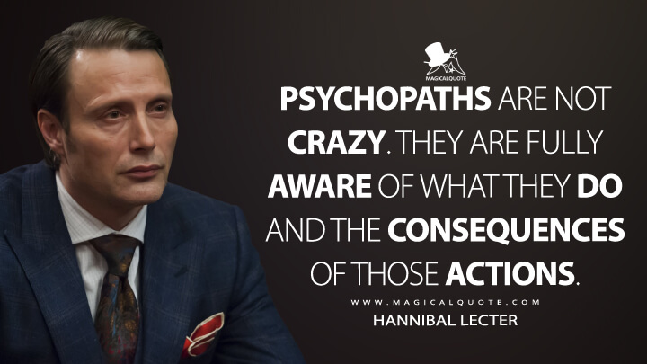 Psychopaths are not crazy. They are fully aware of what they do and the consequences of those actions. - Hannibal Lecter (Hannibal Quotes)