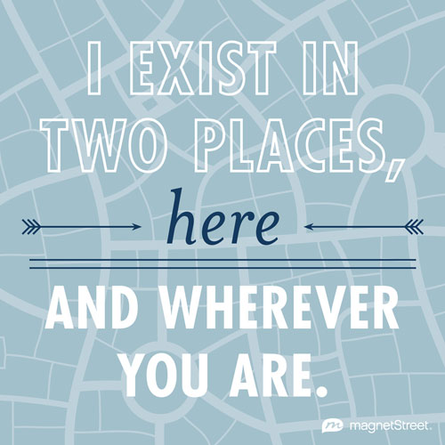 I Exist In Two Places Here And Wherever You Are